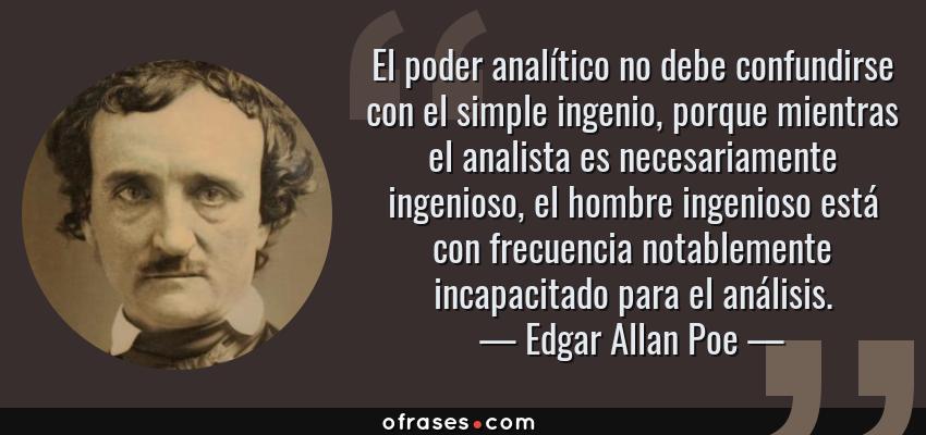 Frases de Edgar Allan Poe - El poder analítico no debe confundirse con el simple ingenio, porque mientras el analista es necesariamente ingenioso, el hombre ingenioso está con frecuencia notablemente incapacitado para el análisis.