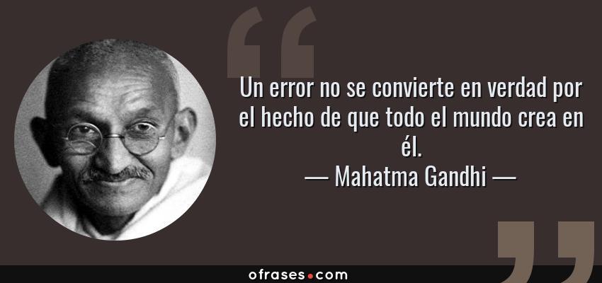 Frases de Mahatma Gandhi - Un error no se convierte en verdad por el hecho de que todo el mundo crea en él.