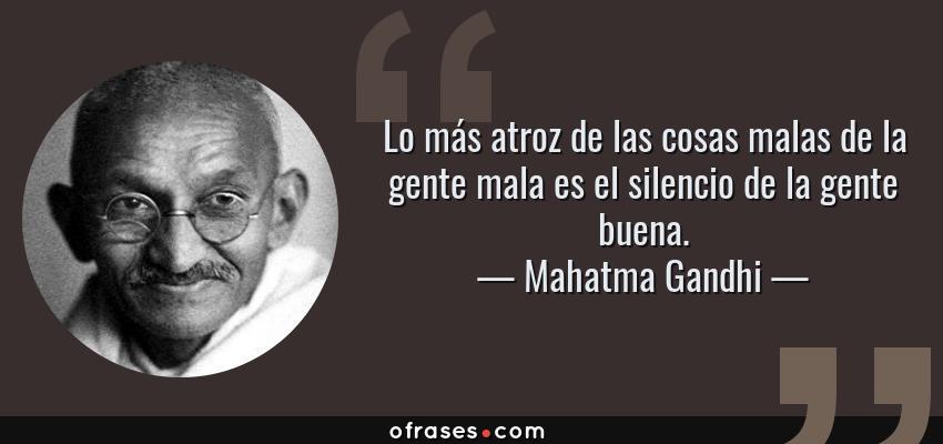 Frases de Mahatma Gandhi - Lo más atroz de las cosas malas de la gente mala es el silencio de la gente buena.