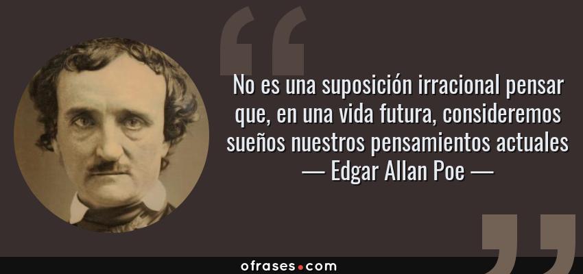 Frases de Edgar Allan Poe - No es una suposición irracional pensar que, en una vida futura, consideremos sueños nuestros pensamientos actuales