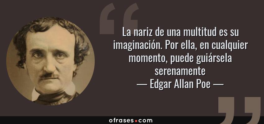 Frases de Edgar Allan Poe - La nariz de una multitud es su imaginación. Por ella, en cualquier momento, puede guiársela serenamente