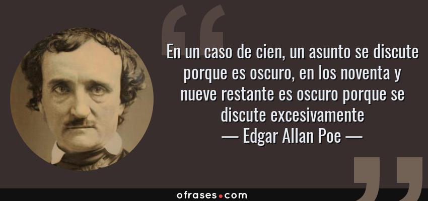 Frases de Edgar Allan Poe - En un caso de cien, un asunto se discute porque es oscuro, en los noventa y nueve restante es oscuro porque se discute excesivamente