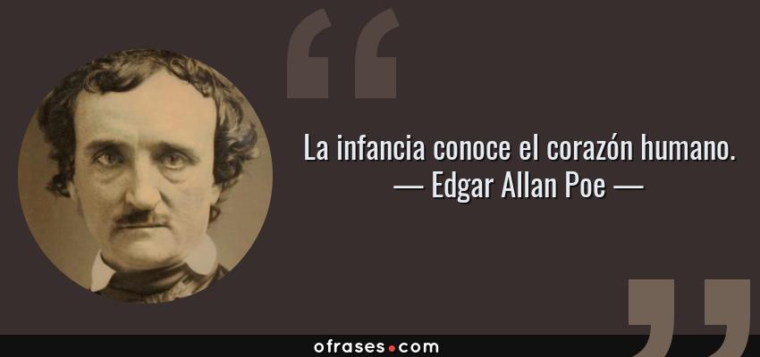 Frases de Edgar Allan Poe - La infancia conoce el corazón humano.