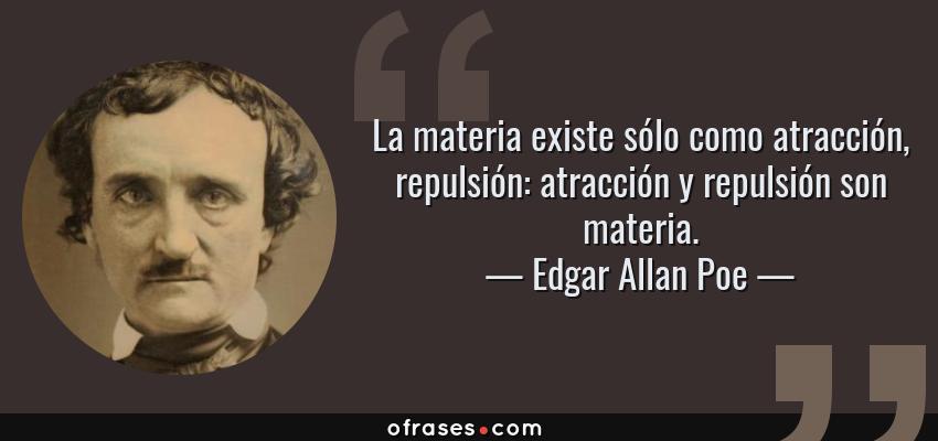 Frases de Edgar Allan Poe - La materia existe sólo como atracción, repulsión: atracción y repulsión son materia.