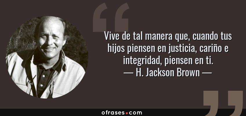 Frases de H. Jackson Brown - Vive de tal manera que, cuando tus hijos piensen en justicia, cariño e integridad, piensen en ti.