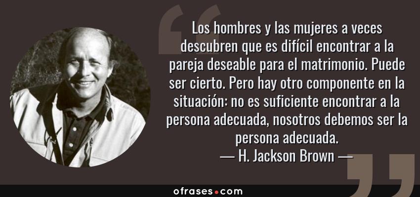 Frases de H. Jackson Brown - Los hombres y las mujeres a veces descubren que es difícil encontrar a la pareja deseable para el matrimonio. Puede ser cierto. Pero hay otro componente en la situación: no es suficiente encontrar a la persona adecuada, nosotros debemos ser la persona adecuada.