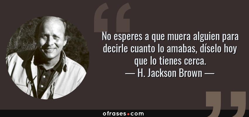 Frases de H. Jackson Brown - No esperes a que muera alguien para decirle cuanto lo amabas, díselo hoy que lo tienes cerca.