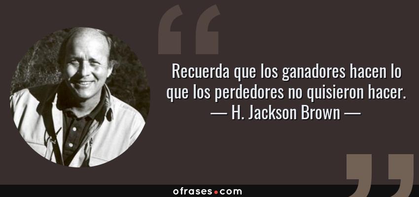 Frases de H. Jackson Brown - Recuerda que los ganadores hacen lo que los perdedores no quisieron hacer.