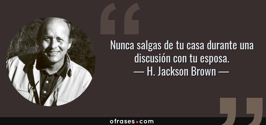 Frases de H. Jackson Brown - Nunca salgas de tu casa durante una discusión con tu esposa.