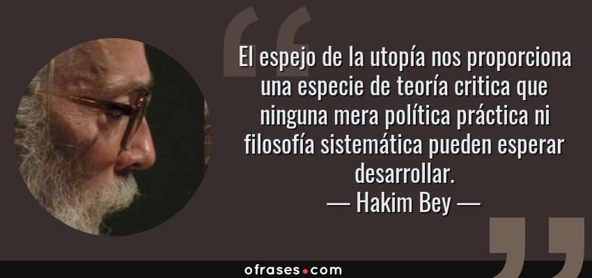 Frases de Hakim Bey - El espejo de la utopía nos proporciona una especie de teoría critica que ninguna mera política práctica ni filosofía sistemática pueden esperar desarrollar.