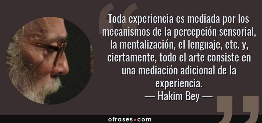 Frases de Hakim Bey - Toda experiencia es mediada por los mecanismos de la percepción sensorial, la mentalización, el lenguaje, etc. y, ciertamente, todo el arte consiste en una mediación adicional de la experiencia.