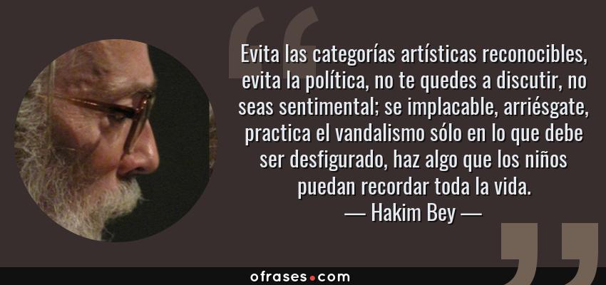 Frases de Hakim Bey - Evita las categorías artísticas reconocibles, evita la política, no te quedes a discutir, no seas sentimental; se implacable, arriésgate, practica el vandalismo sólo en lo que debe ser desfigurado, haz algo que los niños puedan recordar toda la vida.