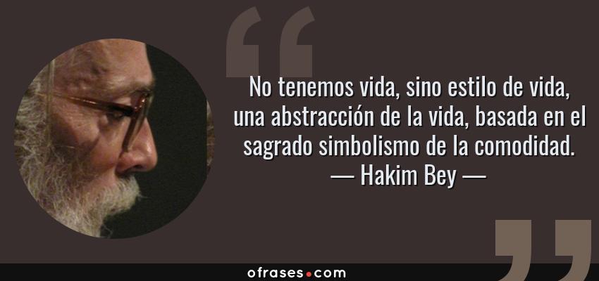 Frases de Hakim Bey - No tenemos vida, sino estilo de vida, una abstracción de la vida, basada en el sagrado simbolismo de la comodidad.