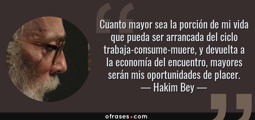 Frases de Hakim Bey - Cuanto mayor sea la porción de mi vida que pueda ser arrancada del ciclo trabaja-consume-muere, y devuelta a la economía del encuentro, mayores serán mis oportunidades de placer.