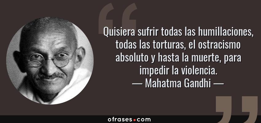 Frases de Mahatma Gandhi - Quisiera sufrir todas las humillaciones, todas las torturas, el ostracismo absoluto y hasta la muerte, para impedir la violencia.