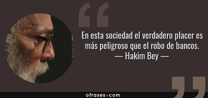 Frases de Hakim Bey - En esta sociedad el verdadero placer es más peligroso que el robo de bancos.
