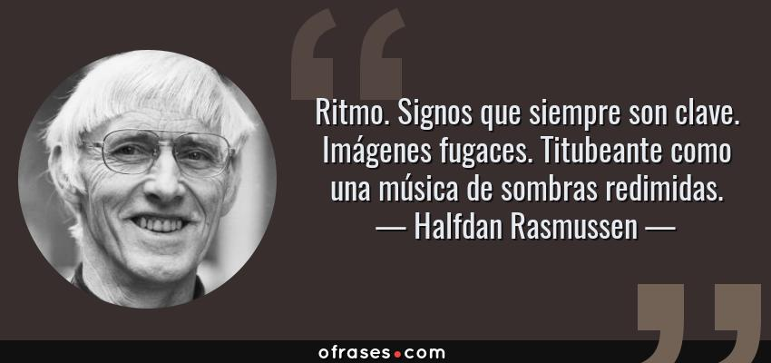 Frases de Halfdan Rasmussen - Ritmo. Signos que siempre son clave. Imágenes fugaces. Titubeante como una música de sombras redimidas.