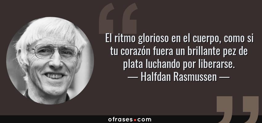 Frases de Halfdan Rasmussen - El ritmo glorioso en el cuerpo, como si tu corazón fuera un brillante pez de plata luchando por liberarse.