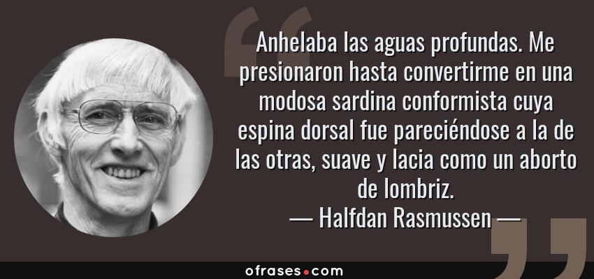 Frases de Halfdan Rasmussen - Anhelaba las aguas profundas. Me presionaron hasta convertirme en una modosa sardina conformista cuya espina dorsal fue pareciéndose a la de las otras, suave y lacia como un aborto de lombriz.