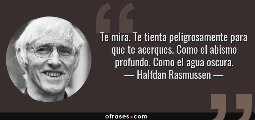 Frases de Halfdan Rasmussen - Te mira. Te tienta peligrosamente para que te acerques. Como el abismo profundo. Como el agua oscura.