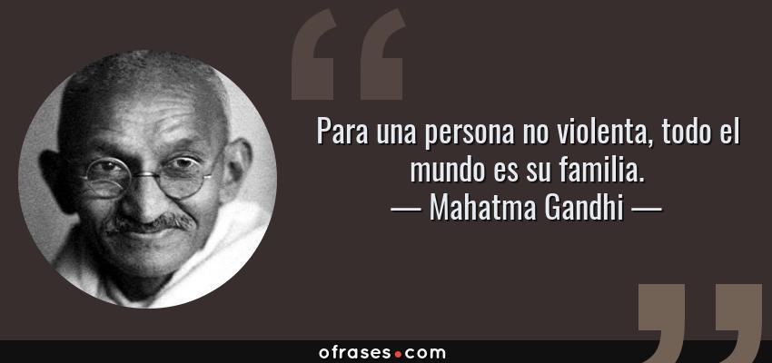 Frases de Mahatma Gandhi - Para una persona no violenta, todo el mundo es su familia.