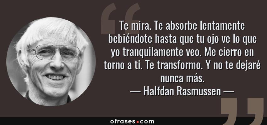 Frases de Halfdan Rasmussen - Te mira. Te absorbe lentamente bebiéndote hasta que tu ojo ve lo que yo tranquilamente veo. Me cierro en torno a ti. Te transformo. Y no te dejaré nunca más.