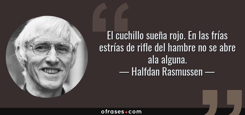 Frases de Halfdan Rasmussen - El cuchillo sueña rojo. En las frías estrías de rifle del hambre no se abre ala alguna.