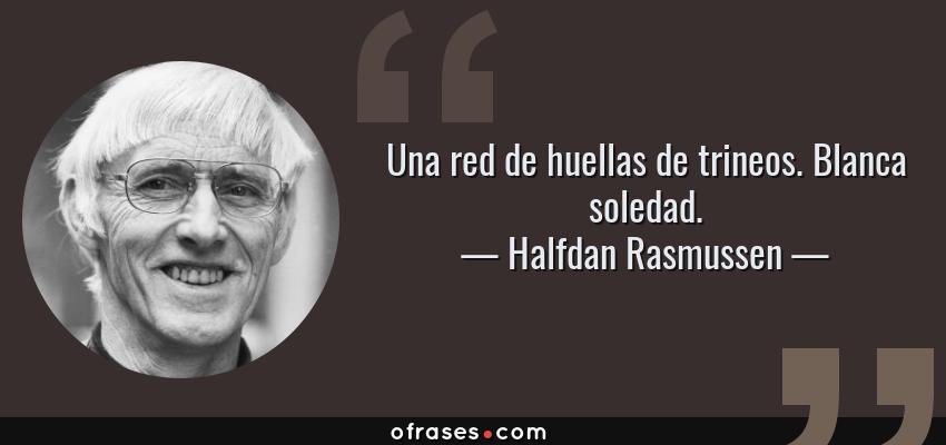Frases de Halfdan Rasmussen - Una red de huellas de trineos. Blanca soledad.