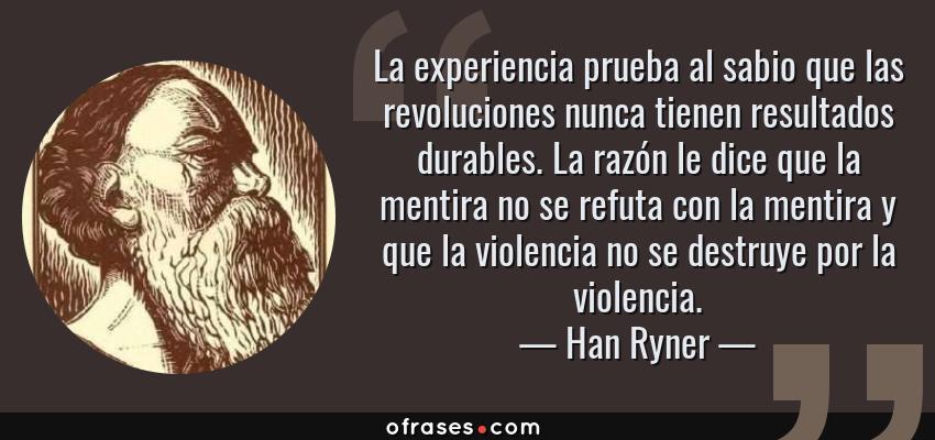 Frases de Han Ryner - La experiencia prueba al sabio que las revoluciones nunca tienen resultados durables. La razón le dice que la mentira no se refuta con la mentira y que la violencia no se destruye por la violencia.