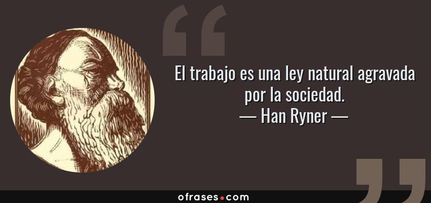 Frases de Han Ryner - El trabajo es una ley natural agravada por la sociedad.