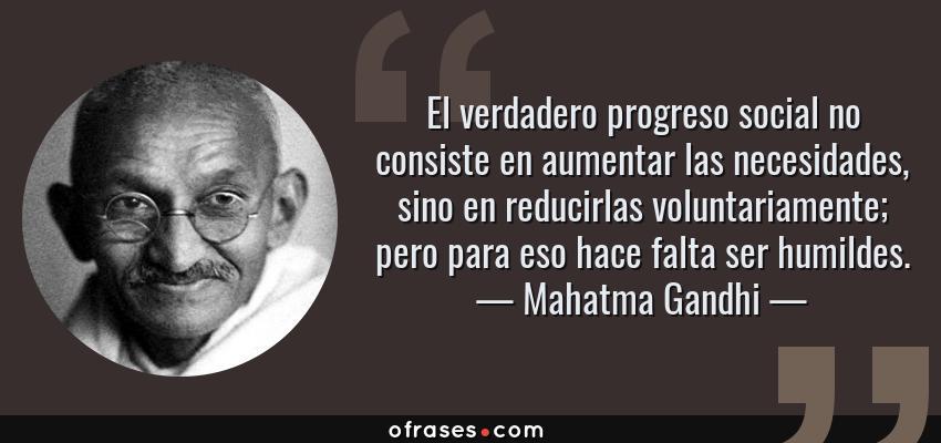 Frases de Mahatma Gandhi - El verdadero progreso social no consiste en aumentar las necesidades, sino en reducirlas voluntariamente; pero para eso hace falta ser humildes.