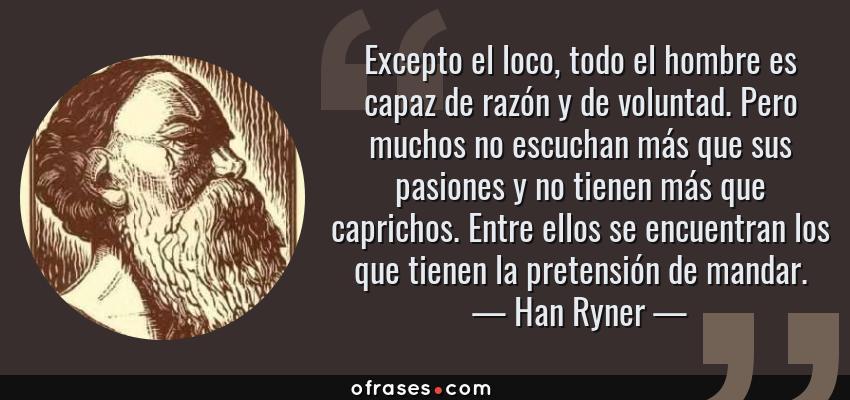 Frases de Han Ryner - Excepto el loco, todo el hombre es capaz de razón y de voluntad. Pero muchos no escuchan más que sus pasiones y no tienen más que caprichos. Entre ellos se encuentran los que tienen la pretensión de mandar.