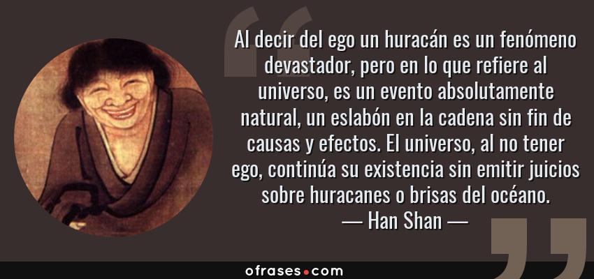 Frases de Han Shan - Al decir del ego un huracán es un fenómeno devastador, pero en lo que refiere al universo, es un evento absolutamente natural, un eslabón en la cadena sin fin de causas y efectos. El universo, al no tener ego, continúa su existencia sin emitir juicios sobre huracanes o brisas del océano.