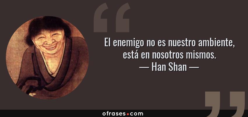 Frases de Han Shan - El enemigo no es nuestro ambiente, está en nosotros mismos.