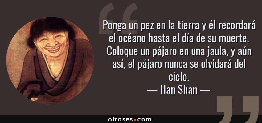 Frases de Han Shan - Ponga un pez en la tierra y él recordará el océano hasta el día de su muerte. Coloque un pájaro en una jaula, y aún así, el pájaro nunca se olvidará del cielo.