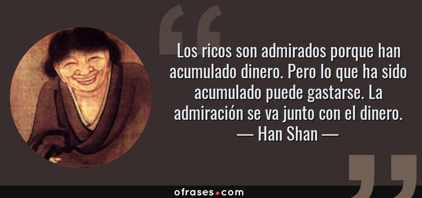 Frases de Han Shan - Los ricos son admirados porque han acumulado dinero. Pero lo que ha sido acumulado puede gastarse. La admiración se va junto con el dinero.