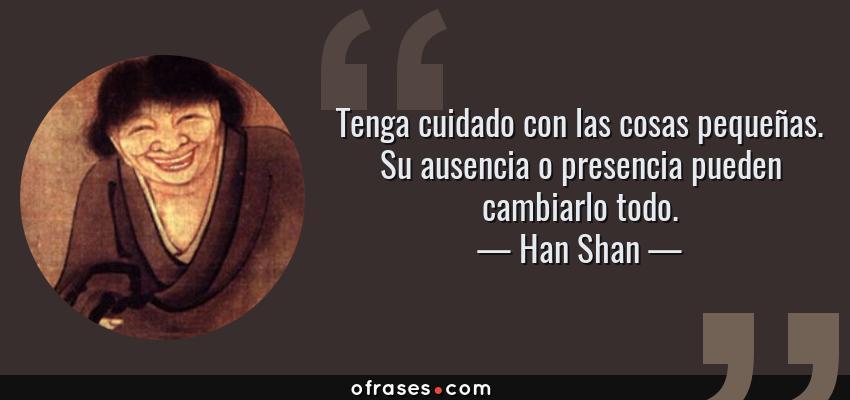 Frases de Han Shan - Tenga cuidado con las cosas pequeñas. Su ausencia o presencia pueden cambiarlo todo.