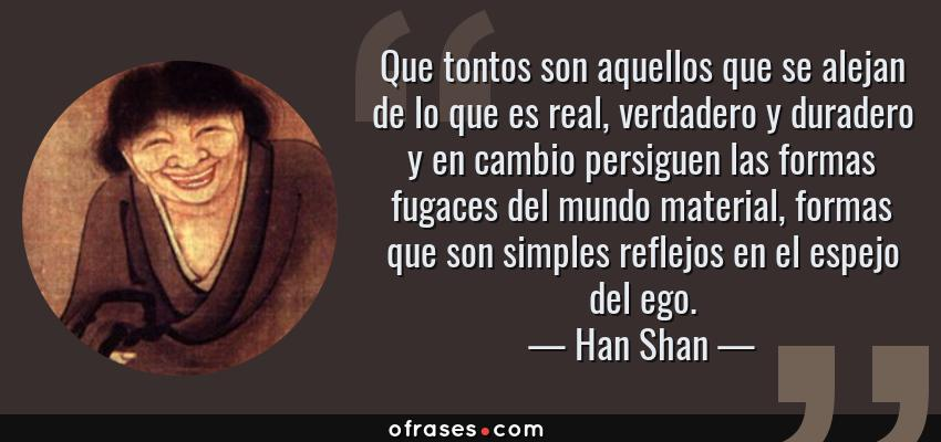 Frases de Han Shan - Que tontos son aquellos que se alejan de lo que es real, verdadero y duradero y en cambio persiguen las formas fugaces del mundo material, formas que son simples reflejos en el espejo del ego.