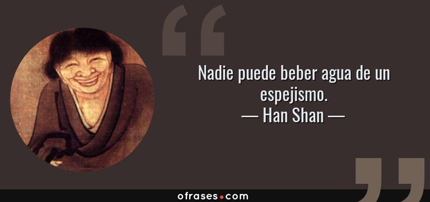 Frases de Han Shan - Nadie puede beber agua de un espejismo.