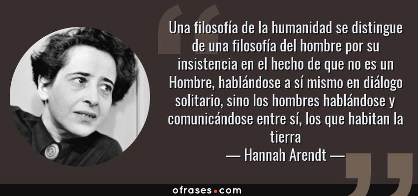 Frases de Hannah Arendt - Una filosofía de la humanidad se distingue de una filosofía del hombre por su insistencia en el hecho de que no es un Hombre, hablándose a sí mismo en diálogo solitario, sino los hombres hablándose y comunicándose entre sí, los que habitan la tierra