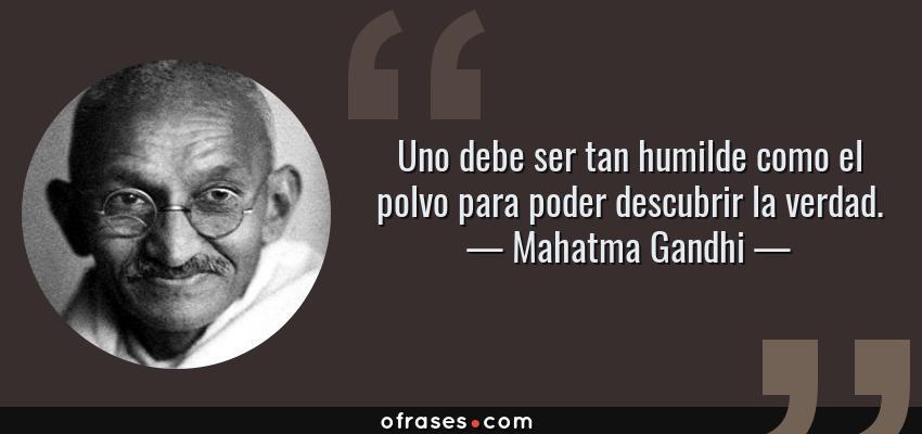 Frases de Mahatma Gandhi - Uno debe ser tan humilde como el polvo para poder descubrir la verdad.