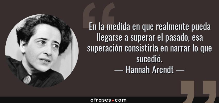 Frases de Hannah Arendt - En la medida en que realmente pueda llegarse a superar el pasado, esa superación consistiría en narrar lo que sucedió.