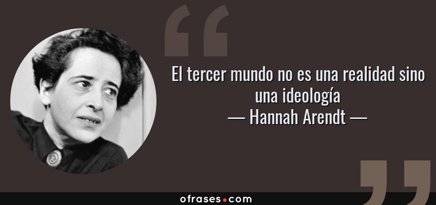 Frases de Hannah Arendt - El tercer mundo no es una realidad sino una ideología