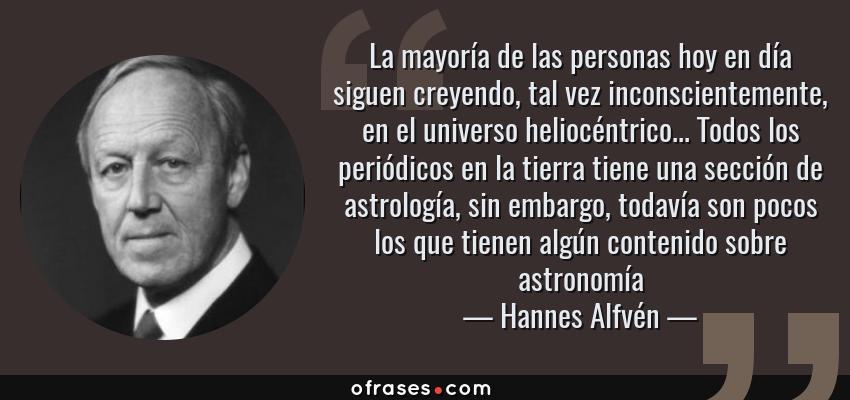 Frases de Hannes Alfvén - La mayoría de las personas hoy en día siguen creyendo, tal vez inconscientemente, en el universo heliocéntrico... Todos los periódicos en la tierra tiene una sección de astrología, sin embargo, todavía son pocos los que tienen algún contenido sobre astronomía