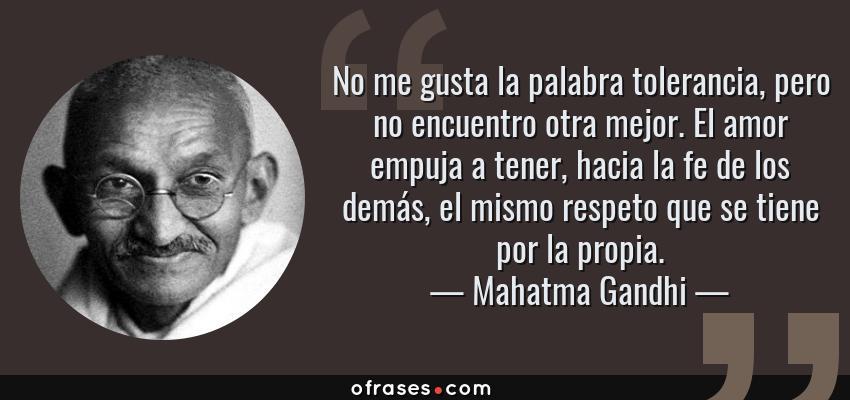 Frases de Mahatma Gandhi - No me gusta la palabra tolerancia, pero no encuentro otra mejor. El amor empuja a tener, hacia la fe de los demás, el mismo respeto que se tiene por la propia.