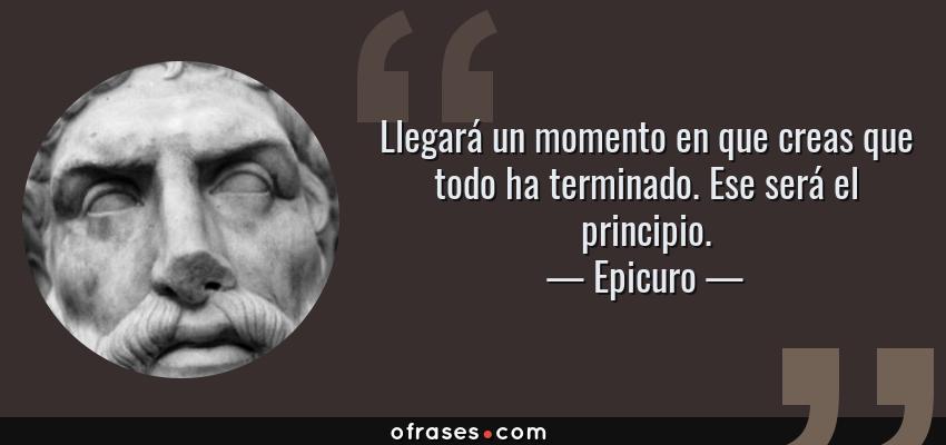 Frases de Epicuro - Llegará un momento en que creas que todo ha terminado. Ese será el principio.