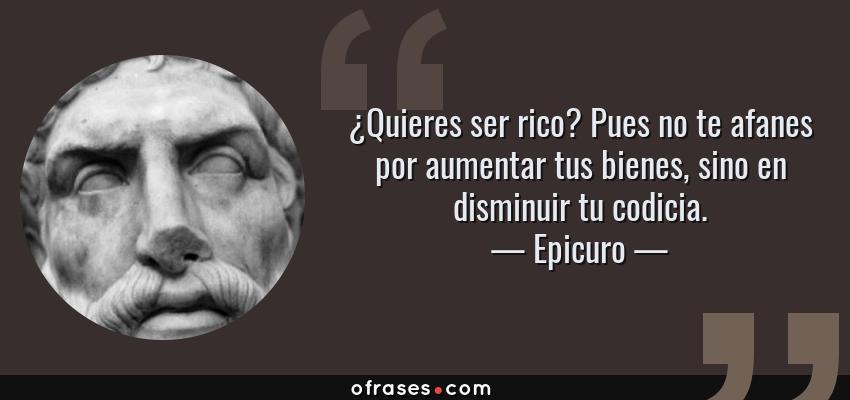 Frases de Epicuro - ¿Quieres ser rico? Pues no te afanes por aumentar tus bienes, sino en disminuir tu codicia.