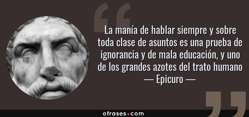 Frases de Epicuro - La manía de hablar siempre y sobre toda clase de asuntos es una prueba de ignorancia y de mala educación, y uno de los grandes azotes del trato humano