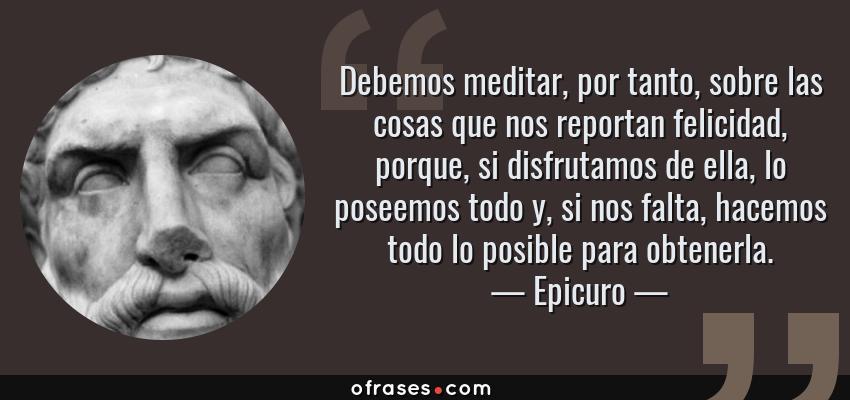 Frases de Epicuro - Debemos meditar, por tanto, sobre las cosas que nos reportan felicidad, porque, si disfrutamos de ella, lo poseemos todo y, si nos falta, hacemos todo lo posible para obtenerla.