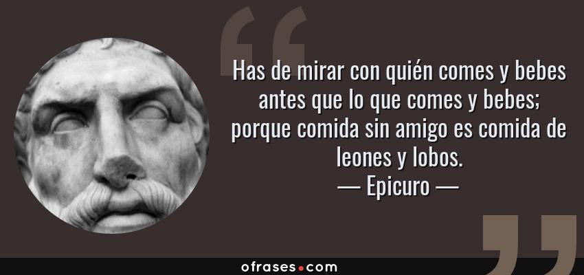 Frases de Epicuro - Has de mirar con quién comes y bebes antes que lo que comes y bebes; porque comida sin amigo es comida de leones y lobos.